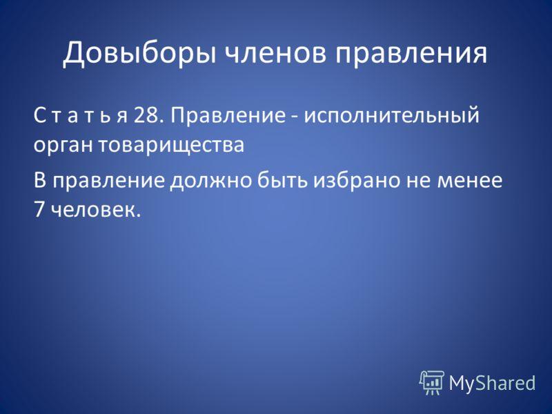 Довыборы членов правления С т а т ь я 28. Правление - исполнительный орган товарищества В правление должно быть избрано не менее 7 человек.