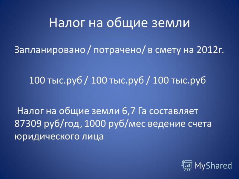 Налог на общие земли Запланировано / потрачено/ в смету на 2012г. 100 тыс.руб / 100 тыс.руб / 100 тыс.руб Налог на общие земли 6,7 Га составляет 87309 руб/год, 1000 руб/мес ведение счета юридического лица