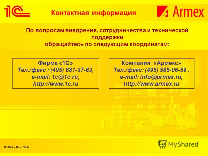 По вопросам внедрения, сотрудничества и технической поддержки обращайтесь по следующим координатам: Фирма «1С» Тел./факс : (495) 681-37-63, e-mail: 1с@1c.ru, http://www.1c.ru Компания «Армекс» Тел./факс: (495) 585-06-59, e-mail: info@armex.ru, http:/