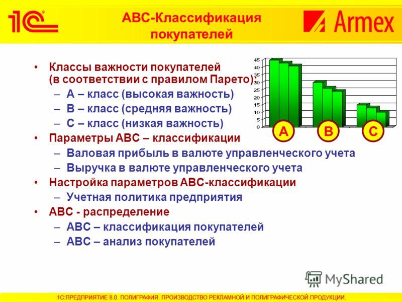 АВС-Классификация покупателей Классы важности покупателей (в соответствии с правилом Парето): –А – класс (высокая важность) –В – класс (средняя важность) –С – класс (низкая важность) Параметры АВС – классификации –Валовая прибыль в валюте управленчес