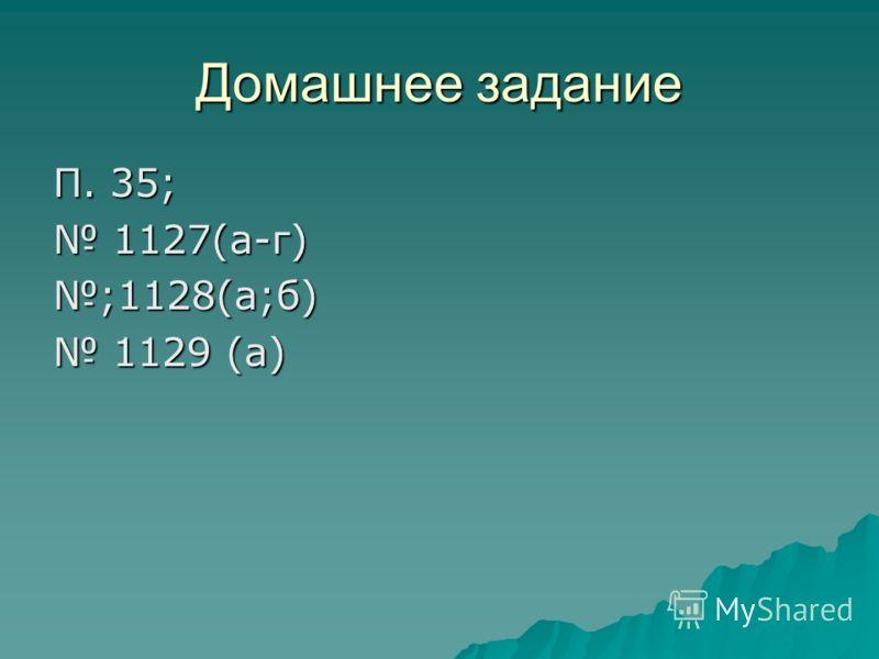 Домашнее задание П. 35; 1127(а-г) 1127(а-г);1128(а;б) 1129 (а) 1129 (а)