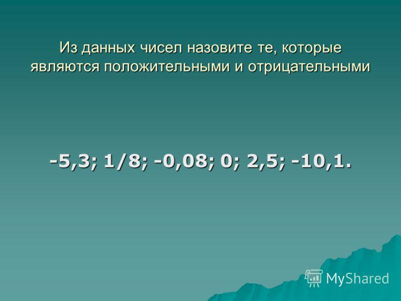 Из данных чисел назовите те, которые являются положительными и отрицательными -5,3; 1/8; -0,08; 0; 2,5; -10,1.