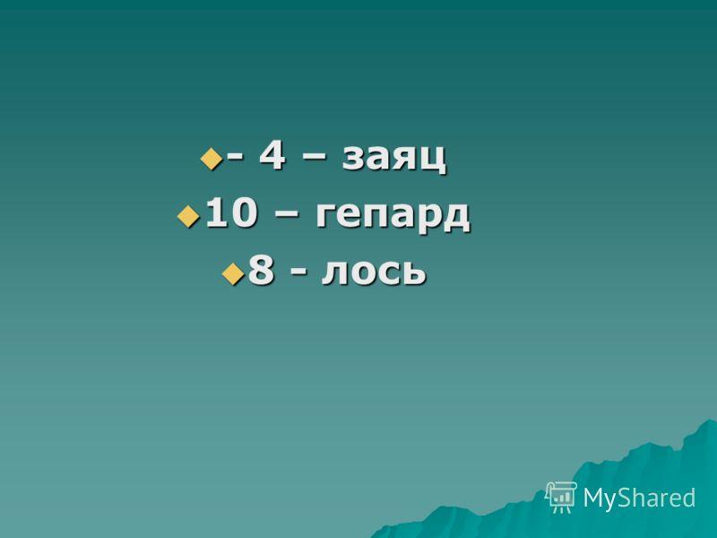 - 4 – заяц - 4 – заяц 10 – гепард 10 – гепард 8 - лось 8 - лось