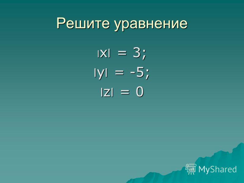 Решите уравнение ׀ х ׀ = 3; ׀ у ׀ = -5; ׀ z ׀ = 0