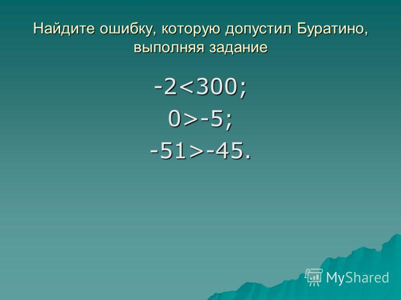 Найдите ошибку, которую допустил Буратино, выполняя задание -2-5; -51>-45.
