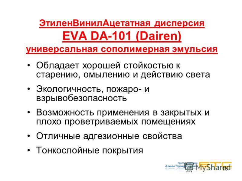15 ЭтиленВинилАцетатная дисперсия EVA DA-101 (Dairen) универсальная сополимерная эмульсия Обладает хорошей стойкостью к старению, омылению и действию света Экологичность, пожаро- и взрывобезопасность Возможность применения в закрытых и плохо проветри
