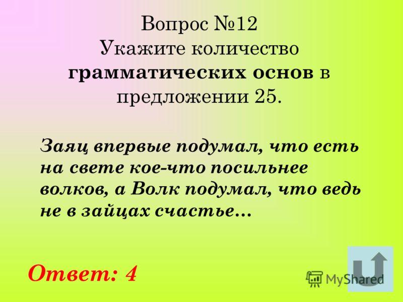 Вопрос 12 Укажите количество грамматических основ в предложении 25. Заяц впервые подумал, что есть на свете кое-что посильнее волков, а Волк подумал, что ведь не в зайцах счастье… Ответ: 4