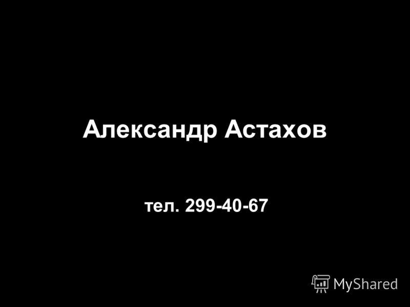 Александр Астахов тел. 299-40-67