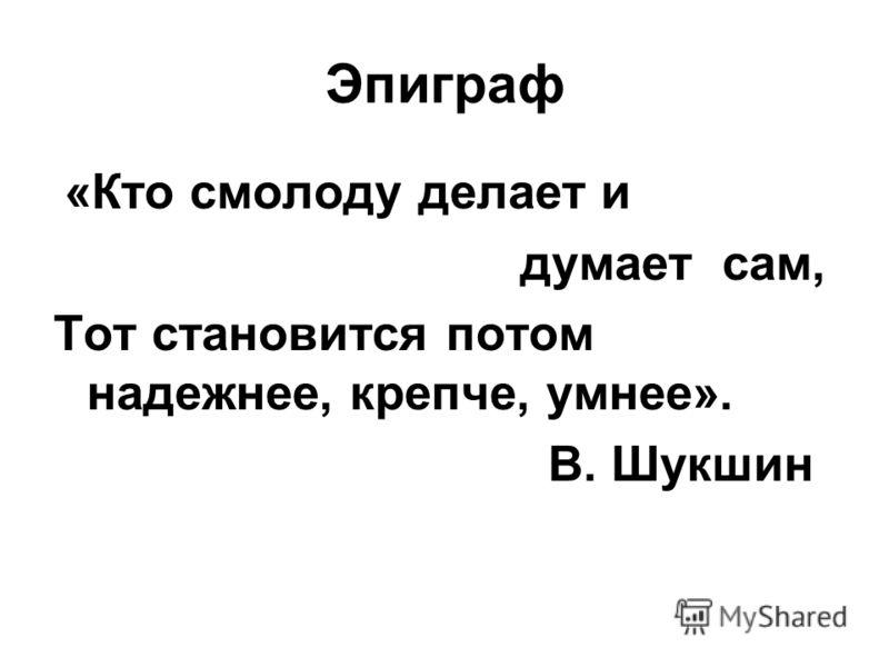 Эпиграф «Кто смолоду делает и думает сам, Тот становится потом надежнее, крепче, умнее». В. Шукшин