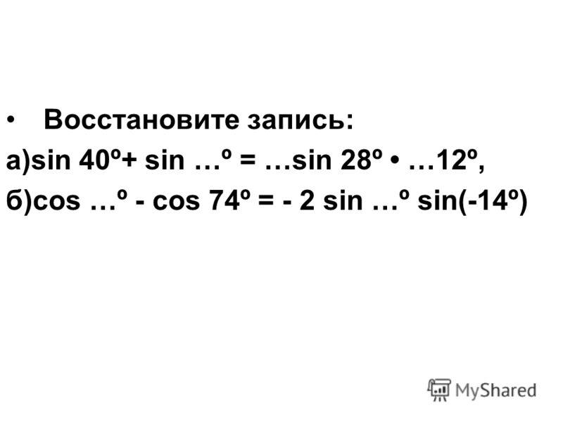 Восстановите запись: а)sin 40º+ sin …º = …sin 28º …12º, б)cos …º - cos 74º = - 2 sin …º sin(-14º)