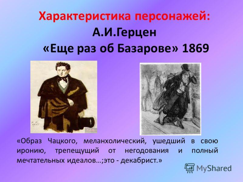 «Образ Чацкого, меланхолический, ушедший в свою иронию, трепещущий от негодования и полный мечтательных идеалов…;это - декабрист.» Характеристика персонажей: А.И.Герцен «Еще раз об Базарове» 1869