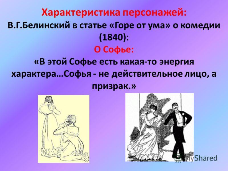 Характеристика персонажей: В.Г.Белинский в статье «Горе от ума» о комедии (1840): О Софье: «В этой Софье есть какая-то энергия характера…Софья - не действительное лицо, а призрак.»