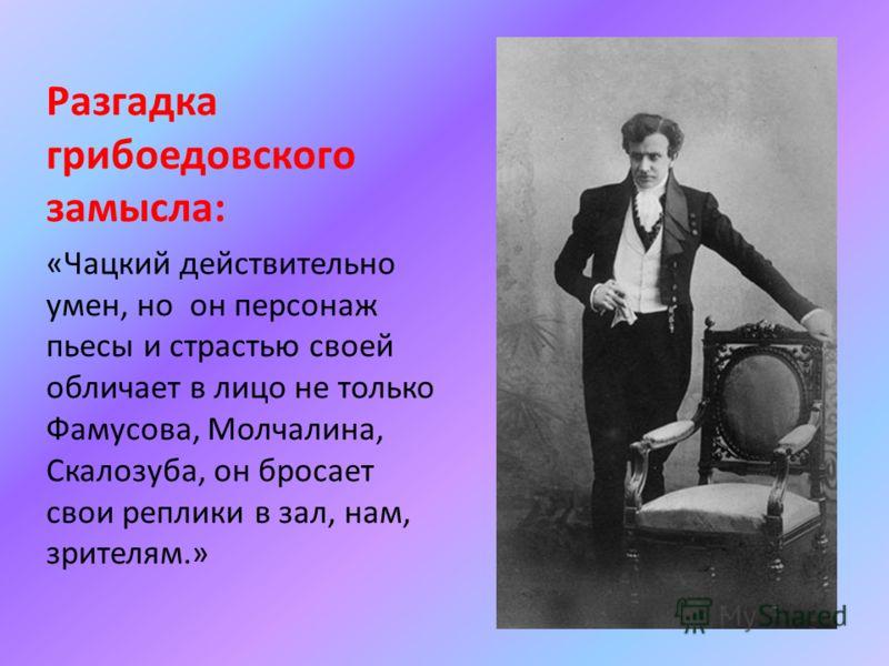 Разгадка грибоедовского замысла: «Чацкий действительно умен, но он персонаж пьесы и страстью своей обличает в лицо не только Фамусова, Молчалина, Скалозуба, он бросает свои реплики в зал, нам, зрителям.»