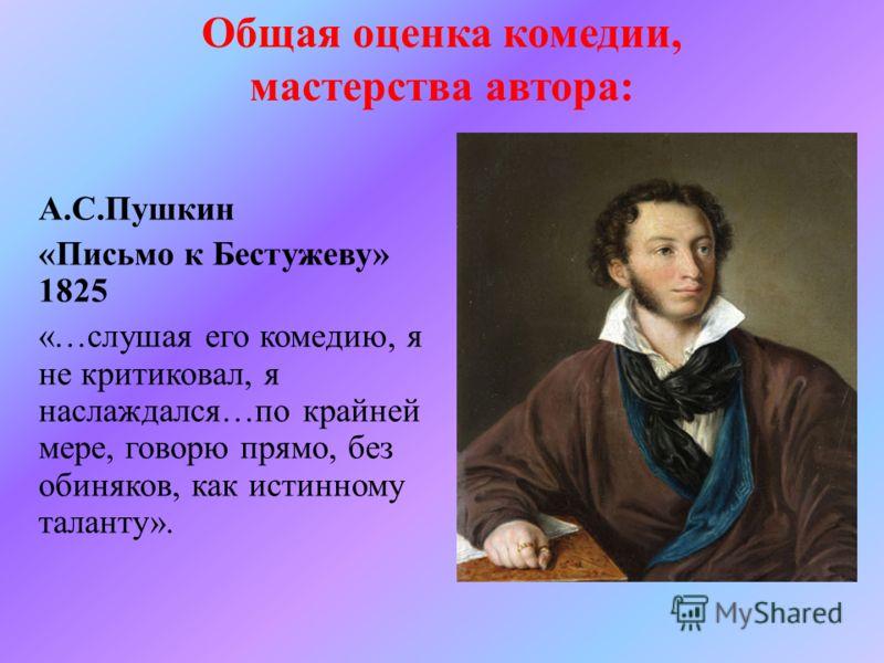 А.С.Пушкин «Письмо к Бестужеву» 1825 «…слушая его комедию, я не критиковал, я наслаждался…по крайней мере, говорю прямо, без обиняков, как истинному таланту». Общая оценка комедии, мастерства автора: