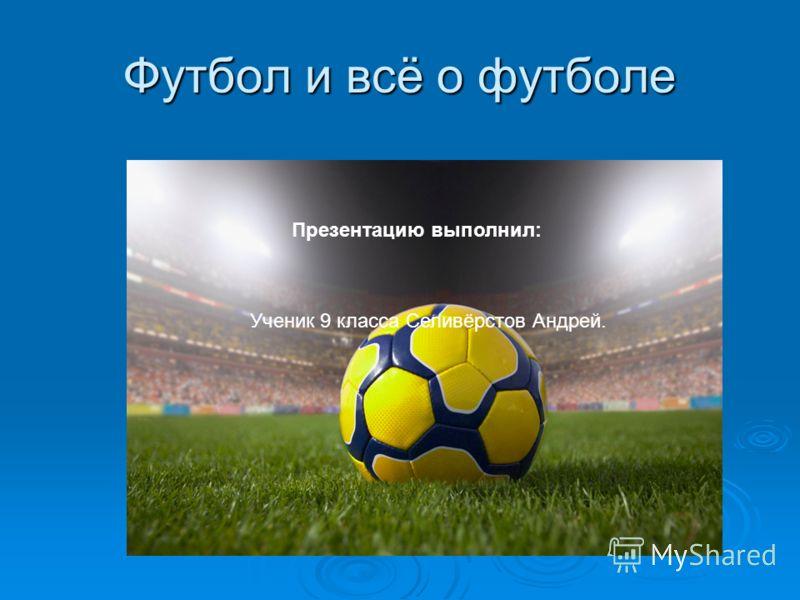 Футбол и всё о футболе Презентацию выполнил: Ученик 9 класса Селивёрстов Андрей.
