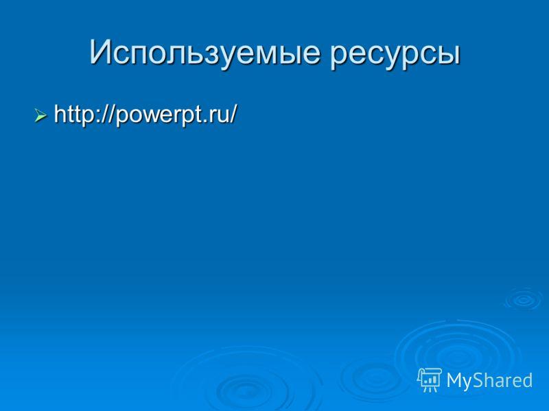Используемые ресурсы http://powerpt.ru/ http://powerpt.ru/