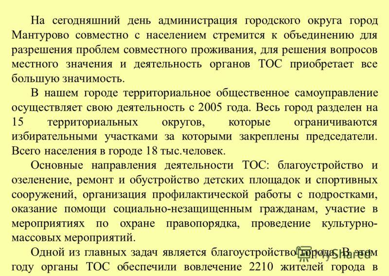 На сегодняшний день администрация городского округа город Мантурово совместно с населением стремится к объединению для разрешения проблем совместного проживания, для решения вопросов местного значения и деятельность органов ТОС приобретает все большу