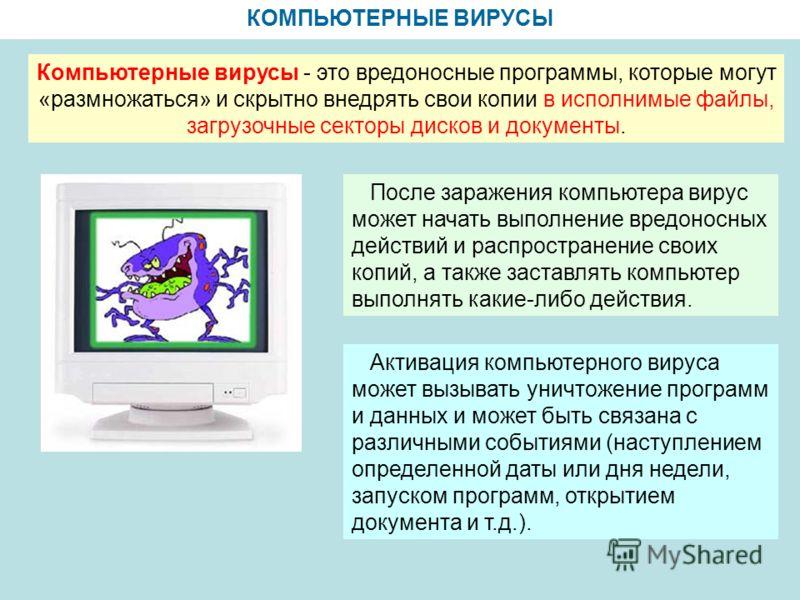 КОМПЬЮТЕРНЫЕ ВИРУСЫ Компьютерные вирусы - это вредоносные программы, которые могут «размножаться» и скрытно внедрять свои копии в исполнимые файлы, загрузочные секторы дисков и документы. После заражения компьютера вирус может начать выполнение вредо