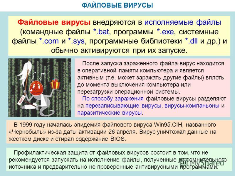 ФАЙЛОВЫЕ ВИРУСЫ Файловые вирусы внедряются в исполняемые файлы (командные файлы *.bat, программы *.exe, системные файлы *.com и *.sys, программные библиотеки *.dll и др.) и обычно активируются при их запуске. После запуска зараженного файла вирус нах