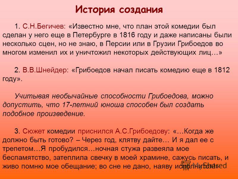 История создания 1. С.Н.Бегичев: «Известно мне, что план этой комедии был сделан у него еще в Петербурге в 1816 году и даже написаны были несколько сцен, но не знаю, в Персии или в Грузии Грибоедов во многом изменил их и уничтожил некоторых действующ