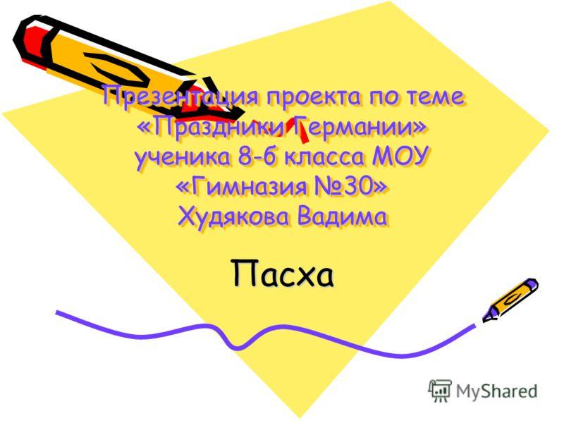 Презентация проекта по теме «Праздники Германии» ученика 8-б класса МОУ «Гимназия 30» Худякова Вадима Пасха