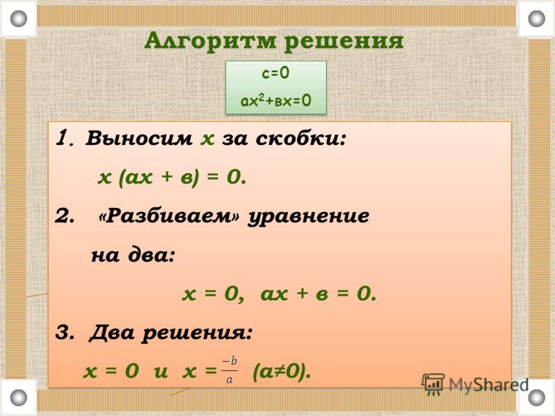 1. Выносим x за скобки: х (ах + в) = 0. 2. «Разбиваем» уравнение на два: x = 0, ах + в = 0. 3. Два решения: х = 0 и х = (а0). 1. Выносим x за скобки: х (ах + в) = 0. 2. «Разбиваем» уравнение на два: x = 0, ах + в = 0. 3. Два решения: х = 0 и х = (а0)