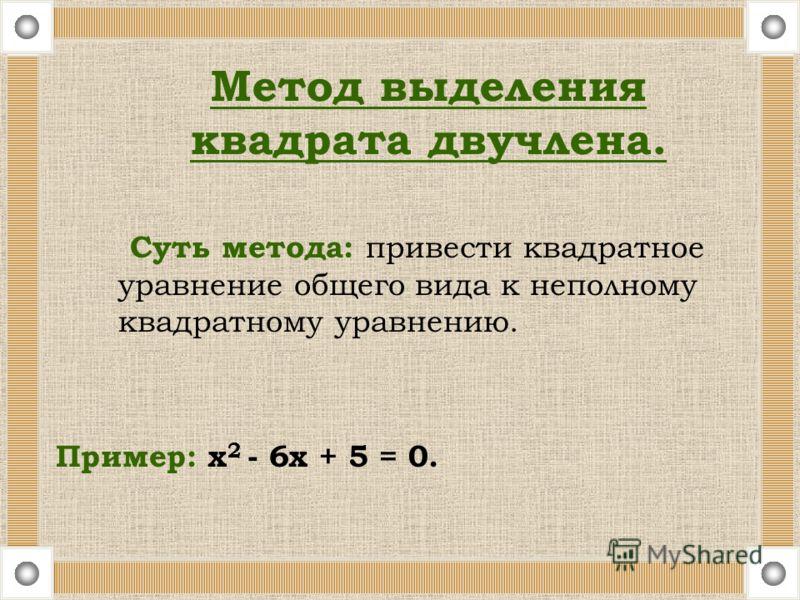 Суть метода: привести квадратное уравнение общего вида к неполному квадратному уравнению. Пример: х 2 - 6х + 5 = 0. Метод выделения квадрата двучлена.