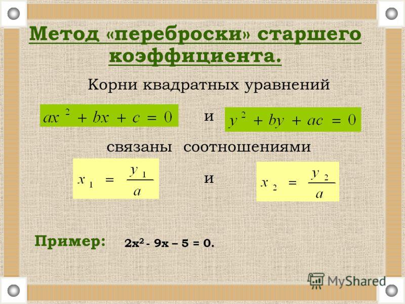 Корни квадратных уравнений и связаны соотношениями и Пример: Метод «переброски» старшего коэффициента. 2х 2 - 9х – 5 = 0.