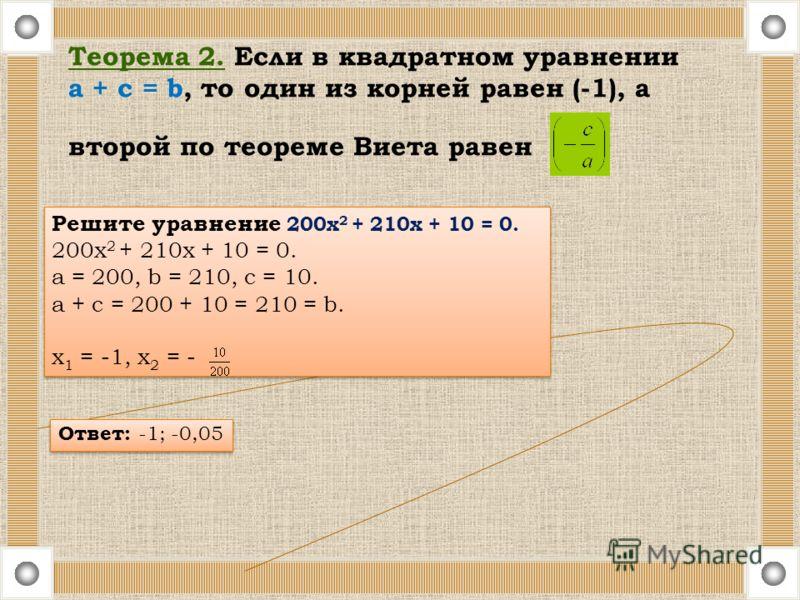Теорема 2. Если в квадратном уравнении a + c = b, то один из корней равен (-1), а второй по теореме Виета равен Решите уравнение 200х 2 + 210х + 10 = 0. 200х 2 + 210х + 10 = 0. a = 200, b = 210, c = 10. a + c = 200 + 10 = 210 = b. х 1 = -1, х 2 = - Р
