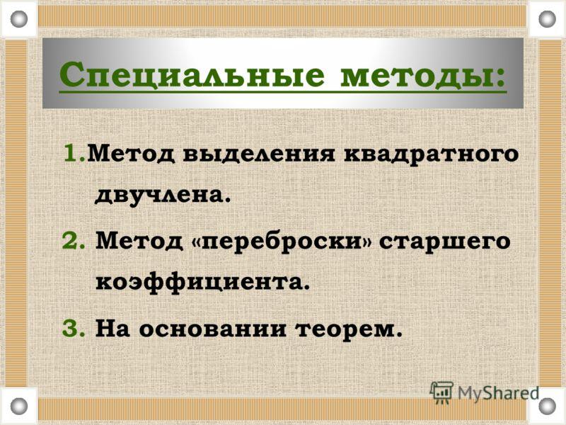 Специальные методы: 1.Метод выделения квадратного двучлена. 2. Метод «переброски» старшего коэффициента. 3. На основании теорем.