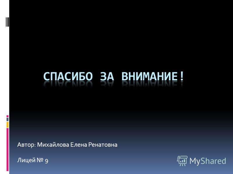 Автор: Михайлова Елена Ренатовна Лицей 9