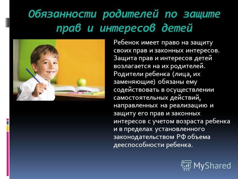 Обязанности родителей по защите прав и интересов детей Ребенок имеет право на защиту своих прав и законных интересов. Защита прав и интересов детей возлагается на их родителей. Родители ребенка (лица, их заменяющие) обязаны ему содействовать в осущес
