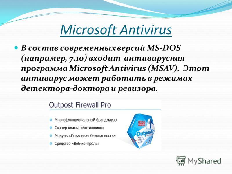 Microsoft Antivirus В состав современных версий MS-DOS (например, 7.10) входит антивирусная программа Microsoft Antivirus (MSAV). Этот антивирус может работать в режимах детектора-доктора и ревизора.
