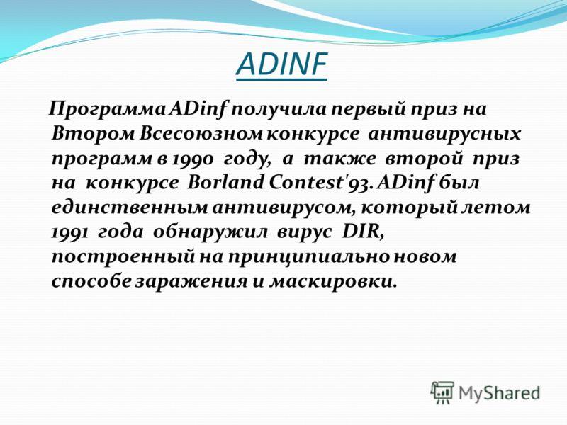 ADINF Программа ADinf получила первый приз на Втором Всесоюзном конкурсе антивирусных программ в 1990 году, а также второй приз на конкурсе Borland Contest'93. ADinf был единственным антивирусом, который летом 1991 года обнаружил вирус DIR, построенн