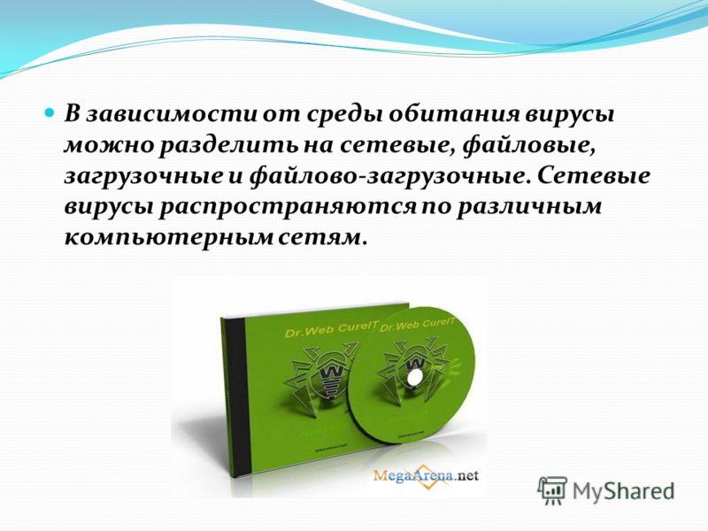 В зависимости от среды обитания вирусы можно разделить на сетевые, файловые, загрузочные и файлово-загрузочные. Сетевые вирусы распространяются по различным компьютерным сетям.