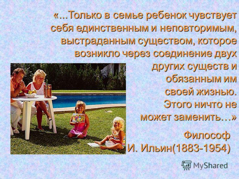 Философ И. Ильин(1883-1954) «...Только в семье ребенок чувствует себя единственным и неповторимым, выстраданным существом, которое возникло через соединение двух других существ и обязанным им своей жизнью. Этого ничто не может заменить…»