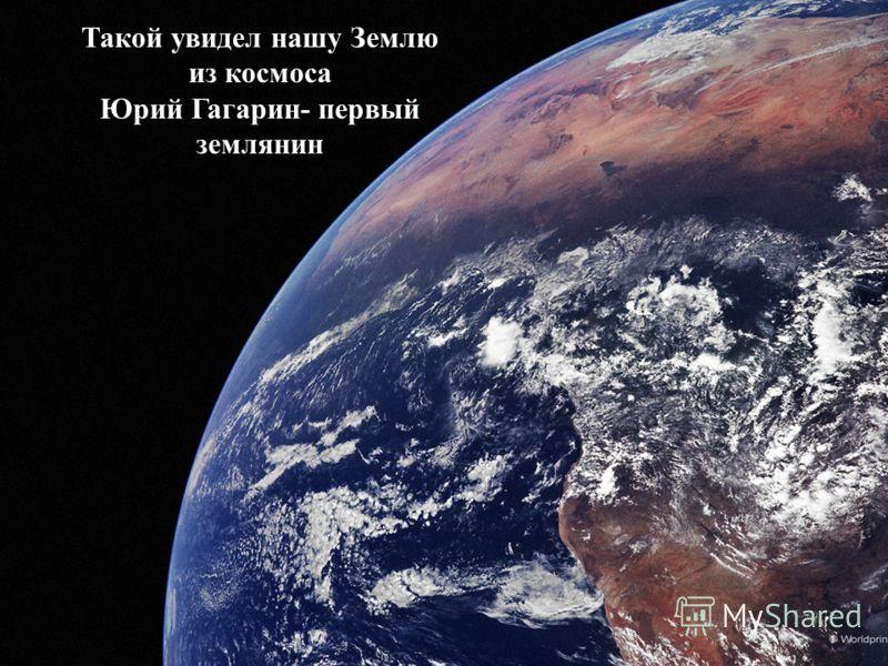 Такой увидел нашу Землю из космоса Юрий Гагарин- первый землянин