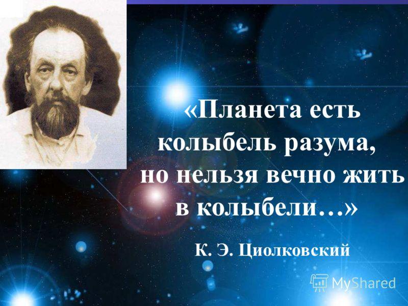 «Планета есть колыбель разума, но нельзя вечно жить в колыбели…» К. Э. Циолковский
