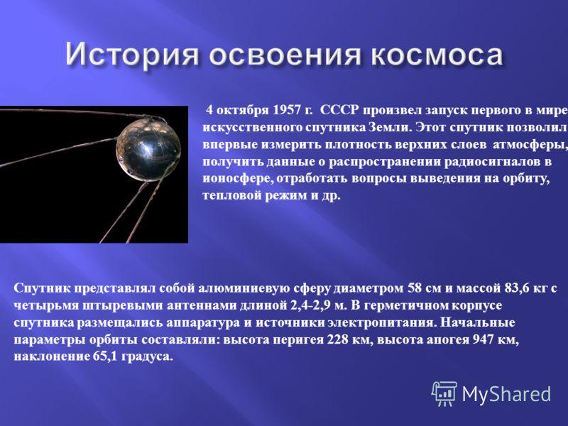 4 октября 1957 г. СССР произвел запуск первого в мире искусственного спутника Земли. Этот спутник позволил впервые измерить плотность верхних слоев атмосферы, получить данные о распространении радиосигналов в ионосфере, отработать вопросы выведения н