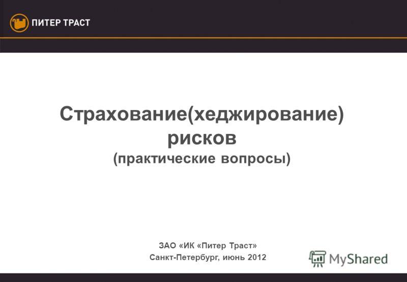 Страхование(хеджирование) рисков (практические вопросы) ЗАО «ИК «Питер Траст» Санкт-Петербург, июнь 2012