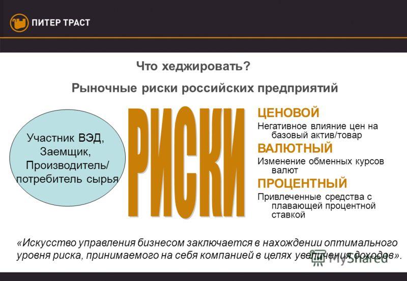 Рыночные риски российских предприятий «Искусство управления бизнесом заключается в нахождении оптимального уровня риска, принимаемого на себя компанией в целях увеличения доходов». Участник ВЭД, Заемщик, Производитель/ потребитель сырья ЦЕНОВОЙ Негат