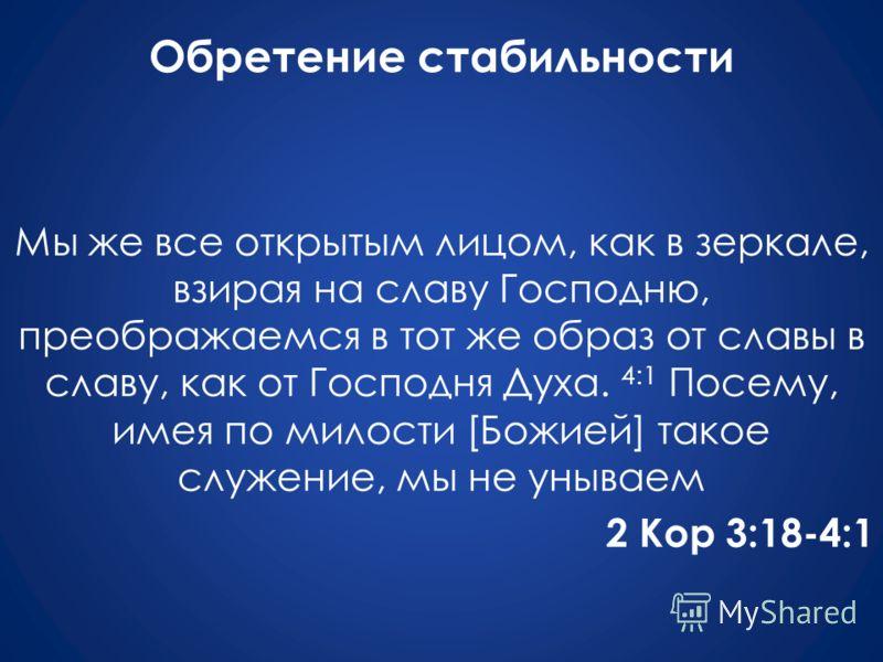 Обретение стабильности Мы же все открытым лицом, как в зеркале, взирая на славу Господню, преображаемся в тот же образ от славы в славу, как от Господня Духа. 4:1 Посему, имея по милости [Божией] такое служение, мы не унываем 2 Кор 3:18-4:1