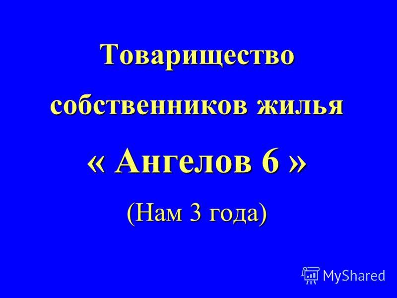 Товарищество собственников жилья « Ангелов 6 » (Нам 3 года)