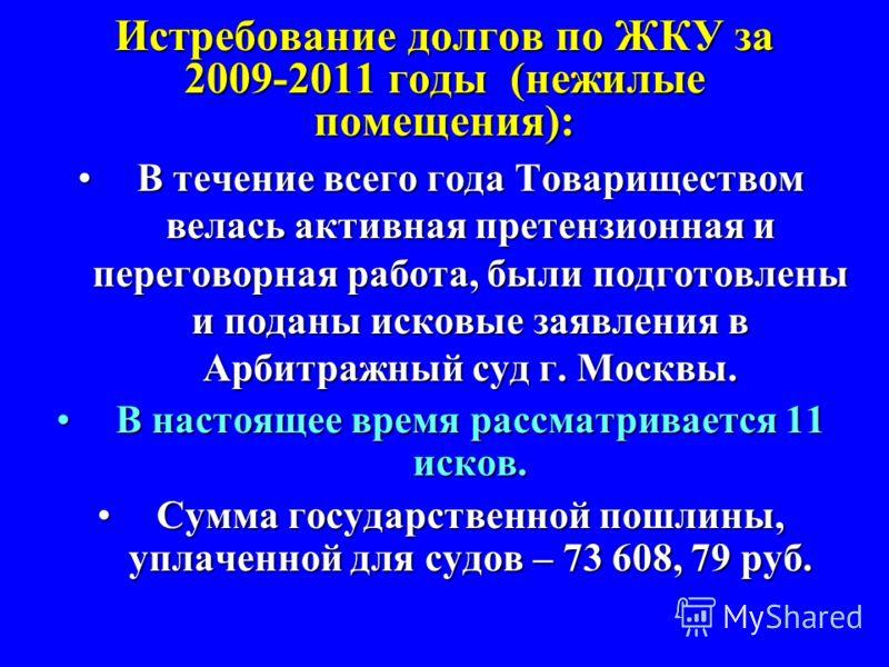 Истребование долгов по ЖКУ за 2009-2011 годы (нежилые помещения): В течение всего года Товариществом велась активная претензионная и переговорная работа, были подготовлены и поданы исковые заявления в Арбитражный суд г. Москвы.В течение всего года То