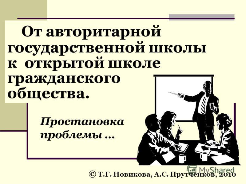 От авторитарной государственной школы к открытой школе гражданского общества. © Т.Г. Новикова, А.С. Прутченков, 2010 Простановка проблемы …