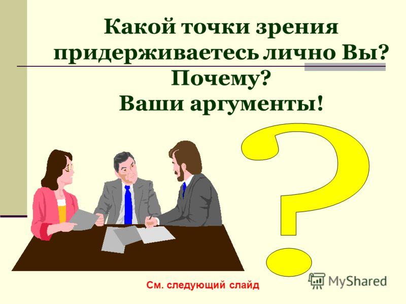 Какой точки зрения придерживаетесь лично Вы? Почему? Ваши аргументы! См. следующий слайд