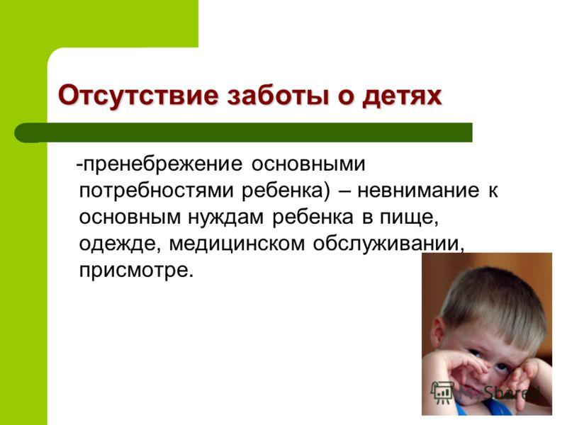 Отсутствие заботы о детях -пренебрежение основными потребностями ребенка) – невнимание к основным нуждам ребенка в пище, одежде, медицинском обслуживании, присмотре.