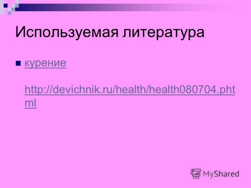 Используемая литература курение http://devichnik.ru/health/health080704.pht ml курение http://devichnik.ru/health/health080704.pht ml