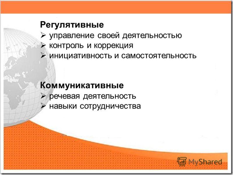 Регулятивные управление своей деятельностью контроль и коррекция инициативность и самостоятельность Коммуникативные речевая деятельность навыки сотрудничества