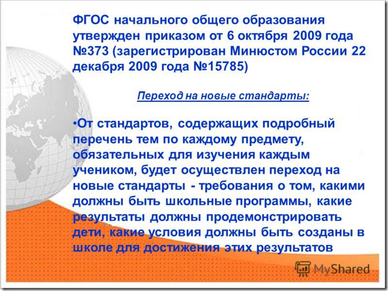ФГОС начального общего образования утвержден приказом от 6 октября 2009 года 373 (зарегистрирован Минюстом России 22 декабря 2009 года 15785) Переход на новые стандарты: От стандартов, содержащих подробный перечень тем по каждому предмету, обязательн